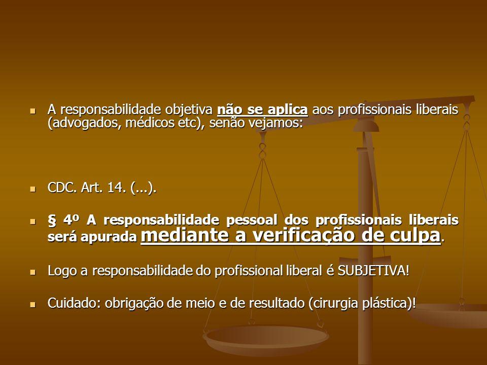  A responsabilidade objetiva não se aplica aos profissionais liberais (advogados, médicos etc), senão vejamos:  CDC. Art. 14. (...).  § 4º A respon