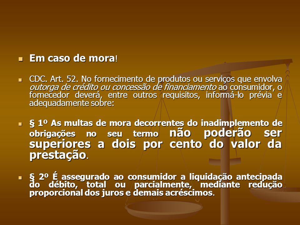  Em caso de mora !  CDC. Art. 52. No fornecimento de produtos ou serviços que envolva outorga de crédito ou concessão de financiamento ao consumidor