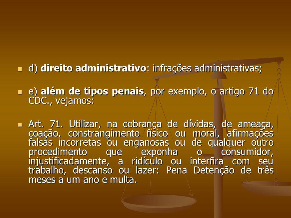  d) direito administrativo: infrações administrativas;  e) além de tipos penais, por exemplo, o artigo 71 do CDC., vejamos:  Art. 71. Utilizar, na