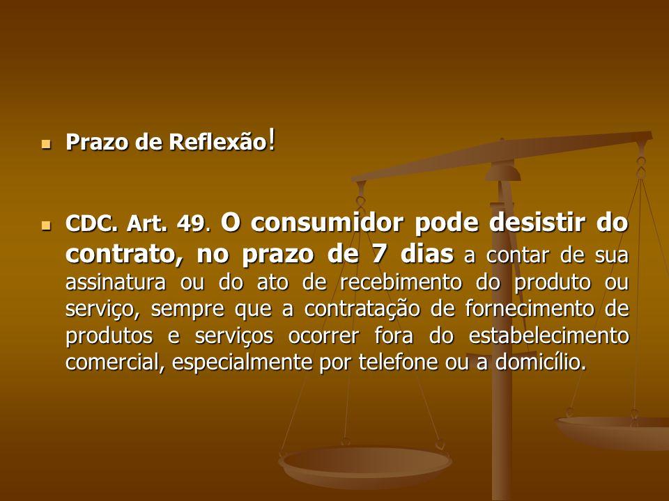  Prazo de Reflexão !  CDC. Art. 49. O consumidor pode desistir do contrato, no prazo de 7 dias a contar de sua assinatura ou do ato de recebimento d