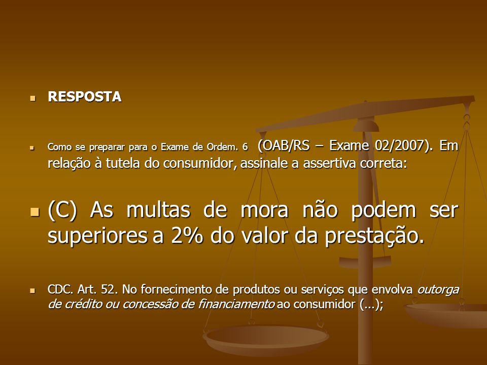  RESPOSTA  Como se preparar para o Exame de Ordem. 6 (OAB/RS – Exame 02/2007). Em relação à tutela do consumidor, assinale a assertiva correta:  (C