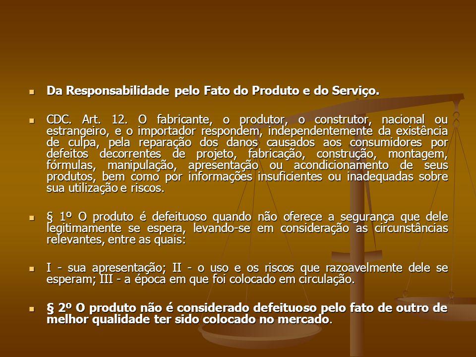  Da Responsabilidade pelo Fato do Produto e do Serviço.  CDC. Art. 12. O fabricante, o produtor, o construtor, nacional ou estrangeiro, e o importad