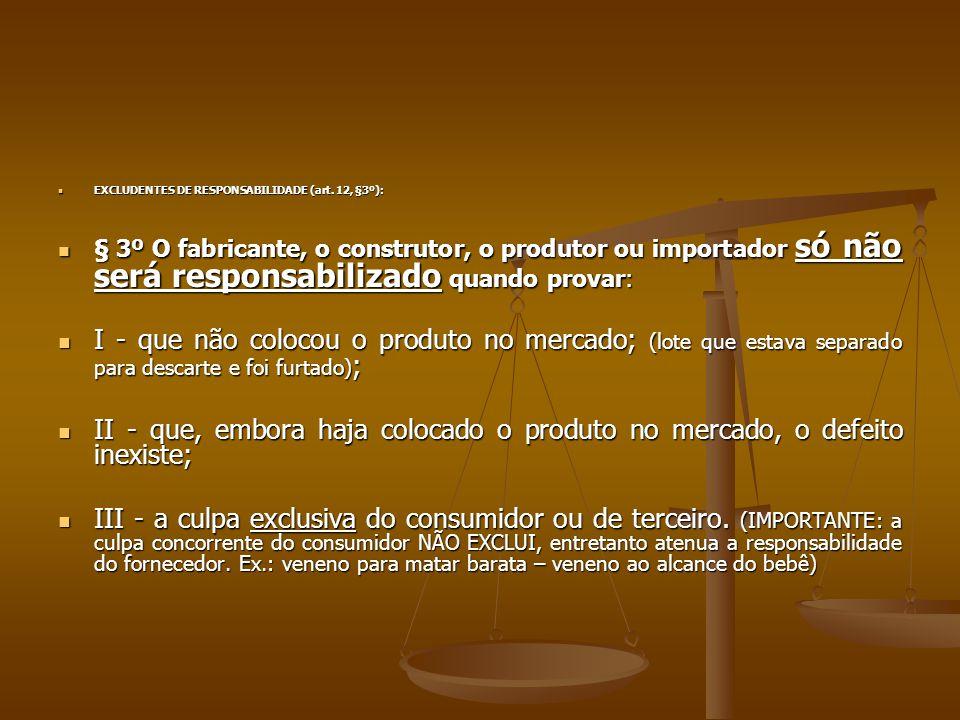  EXCLUDENTES DE RESPONSABILIDADE (art. 12, §3º):  § 3º O fabricante, o construtor, o produtor ou importador só não será responsabilizado quando prov