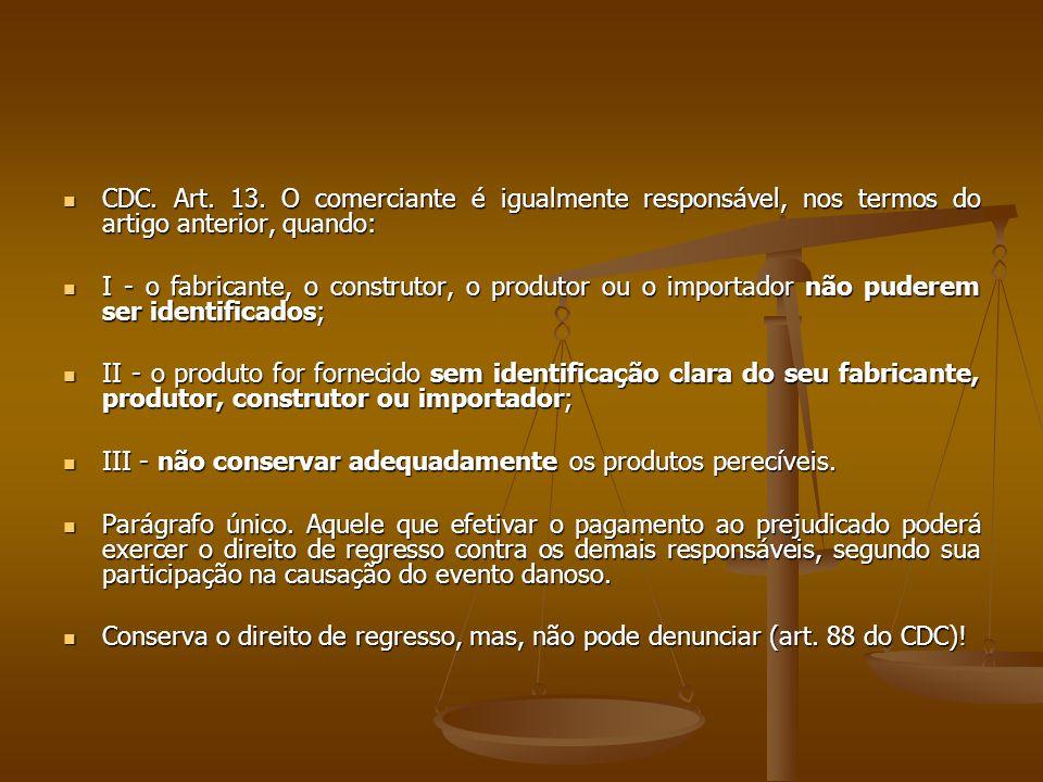  CDC. Art. 13. O comerciante é igualmente responsável, nos termos do artigo anterior, quando:  I - o fabricante, o construtor, o produtor ou o impor