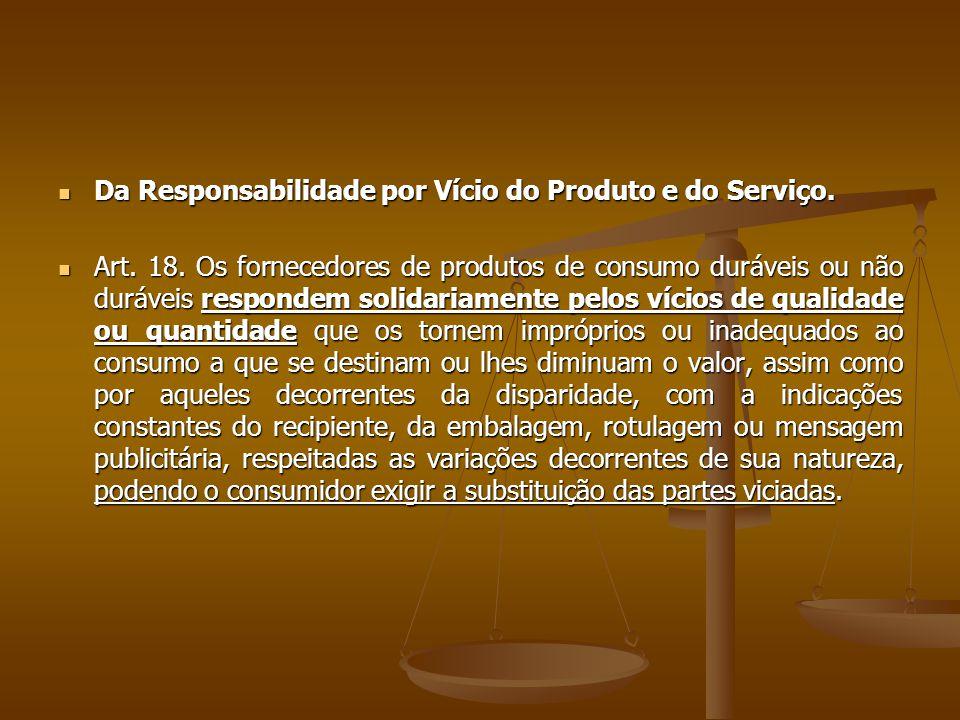  Da Responsabilidade por Vício do Produto e do Serviço.  Art. 18. Os fornecedores de produtos de consumo duráveis ou não duráveis respondem solidari