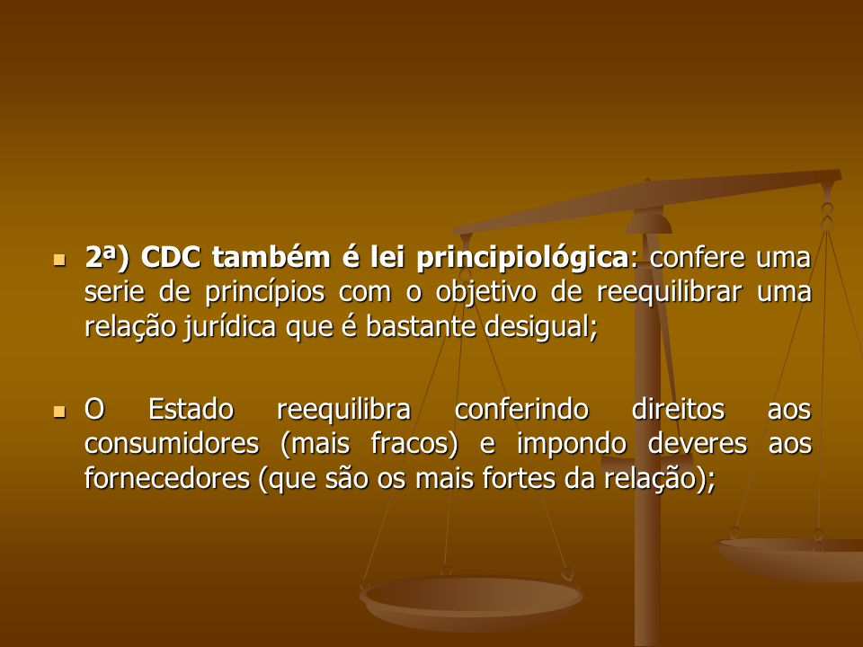  2ª) CDC também é lei principiológica: confere uma serie de princípios com o objetivo de reequilibrar uma relação jurídica que é bastante desigual; 