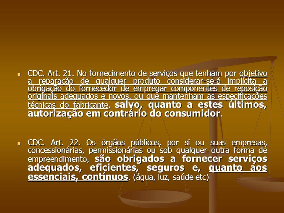  CDC. Art. 21. No fornecimento de serviços que tenham por objetivo a reparação de qualquer produto considerar-se-á implícita a obrigação do fornecedo