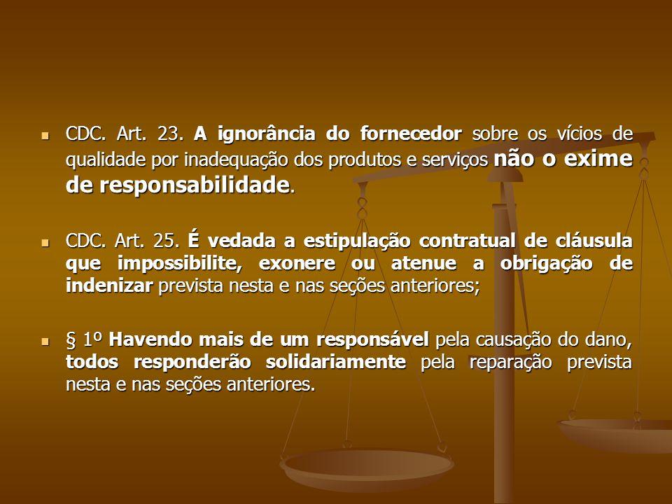  CDC. Art. 23. A ignorância do fornecedor sobre os vícios de qualidade por inadequação dos produtos e serviços não o exime de responsabilidade.  CDC