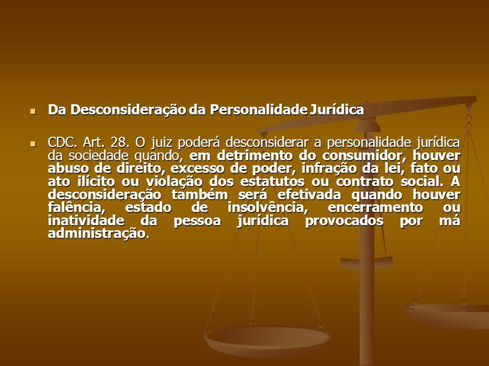  Da Desconsideração da Personalidade Jurídica  CDC. Art. 28. O juiz poderá desconsiderar a personalidade jurídica da sociedade quando, em detrimento