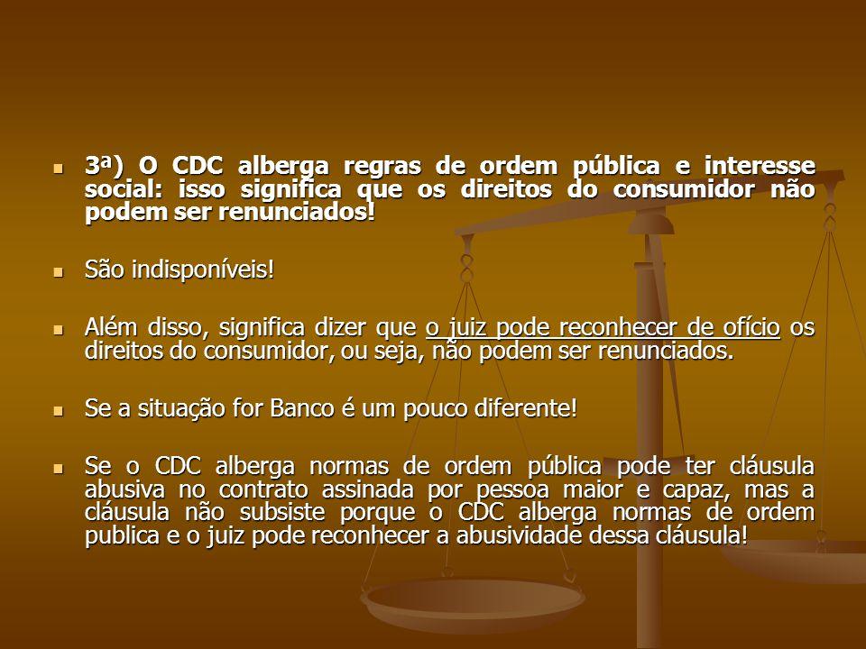  3ª) O CDC alberga regras de ordem pública e interesse social: isso significa que os direitos do consumidor não podem ser renunciados!  São indispon