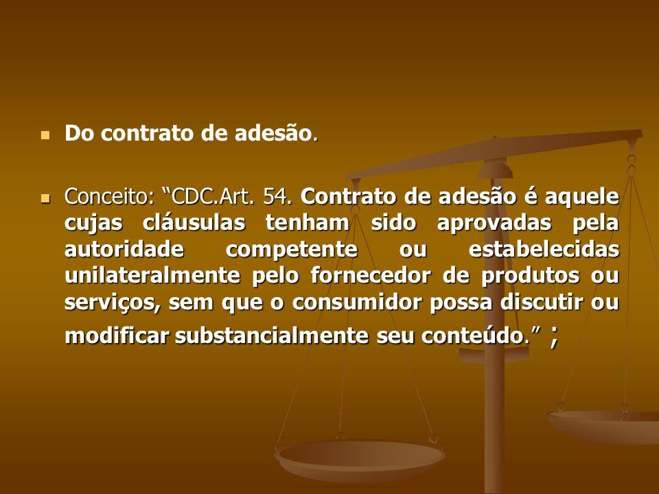 """.  Do contrato de adesão.  Conceito: """"CDC.Art. 54. Contrato de adesão é aquele cujas cláusulas tenham sido aprovadas pela autoridade competente ou"""