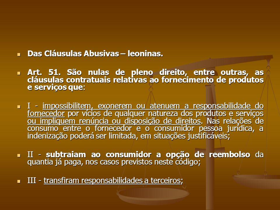  Das Cláusulas Abusivas – leoninas.  Art. 51. São nulas de pleno direito, entre outras, as cláusulas contratuais relativas ao fornecimento de produt