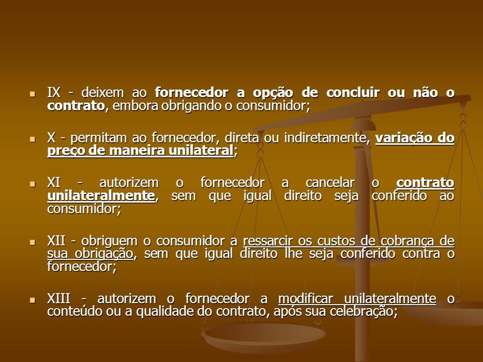  IX - deixem ao fornecedor a opção de concluir ou não o contrato, embora obrigando o consumidor;  X - permitam ao fornecedor, direta ou indiretament
