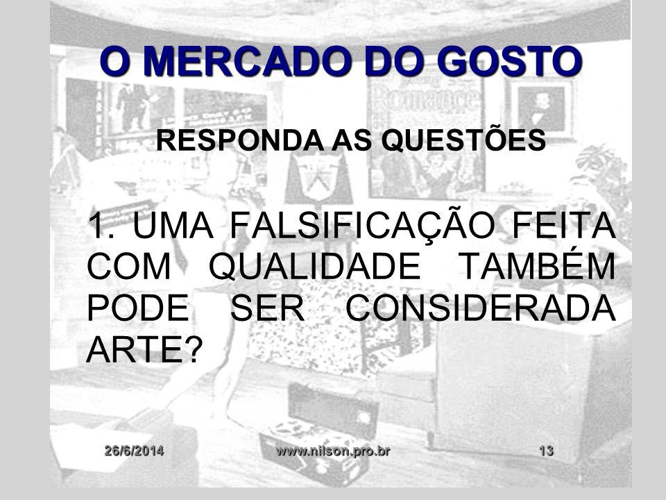 26/6/2014www.nilson.pro.br13 O MERCADO DO GOSTO RESPONDA AS QUESTÕES 1. UMA FALSIFICAÇÃO FEITA COM QUALIDADE TAMBÉM PODE SER CONSIDERADA ARTE?