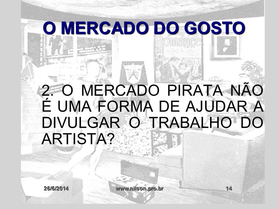 26/6/2014www.nilson.pro.br14 O MERCADO DO GOSTO 2. O MERCADO PIRATA NÃO É UMA FORMA DE AJUDAR A DIVULGAR O TRABALHO DO ARTISTA?