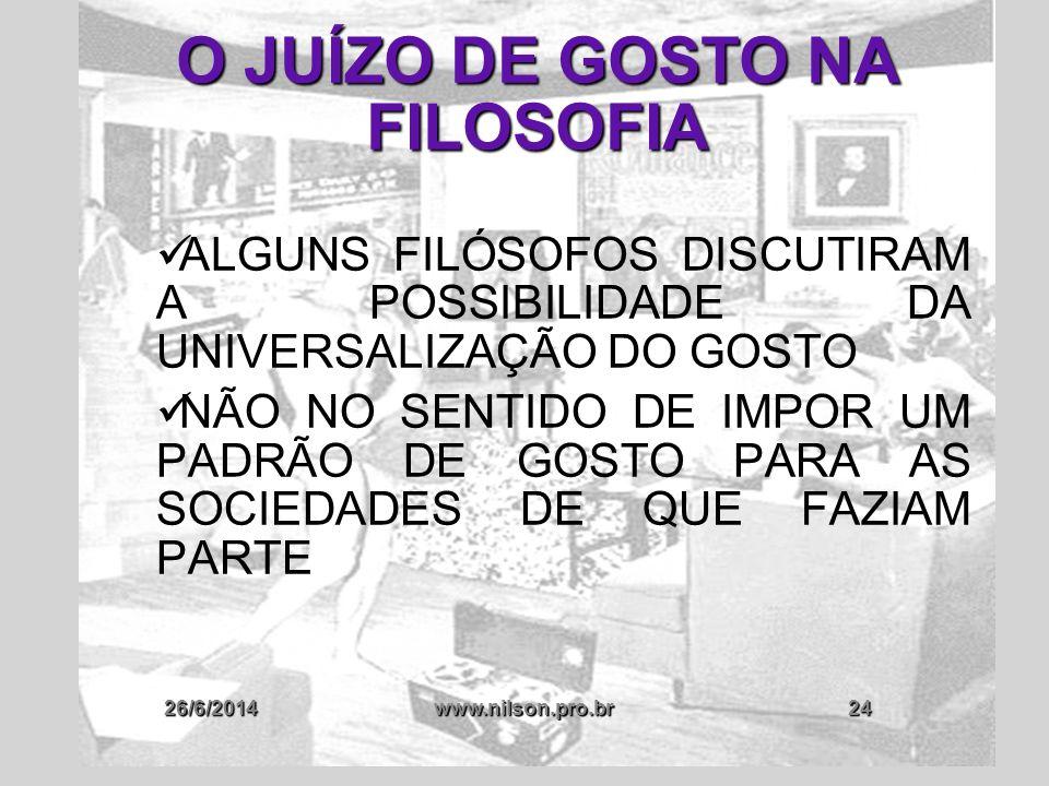 26/6/2014www.nilson.pro.br24 O JUÍZO DE GOSTO NA FILOSOFIA  ALGUNS FILÓSOFOS DISCUTIRAM A POSSIBILIDADE DA UNIVERSALIZAÇÃO DO GOSTO  NÃO NO SENTIDO
