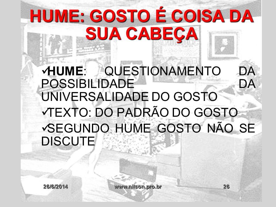 26/6/2014www.nilson.pro.br26 HUME: GOSTO É COISA DA SUA CABEÇA  HUME: QUESTIONAMENTO DA POSSIBILIDADE DA UNIVERSALIDADE DO GOSTO  TEXTO: DO PADRÃO D
