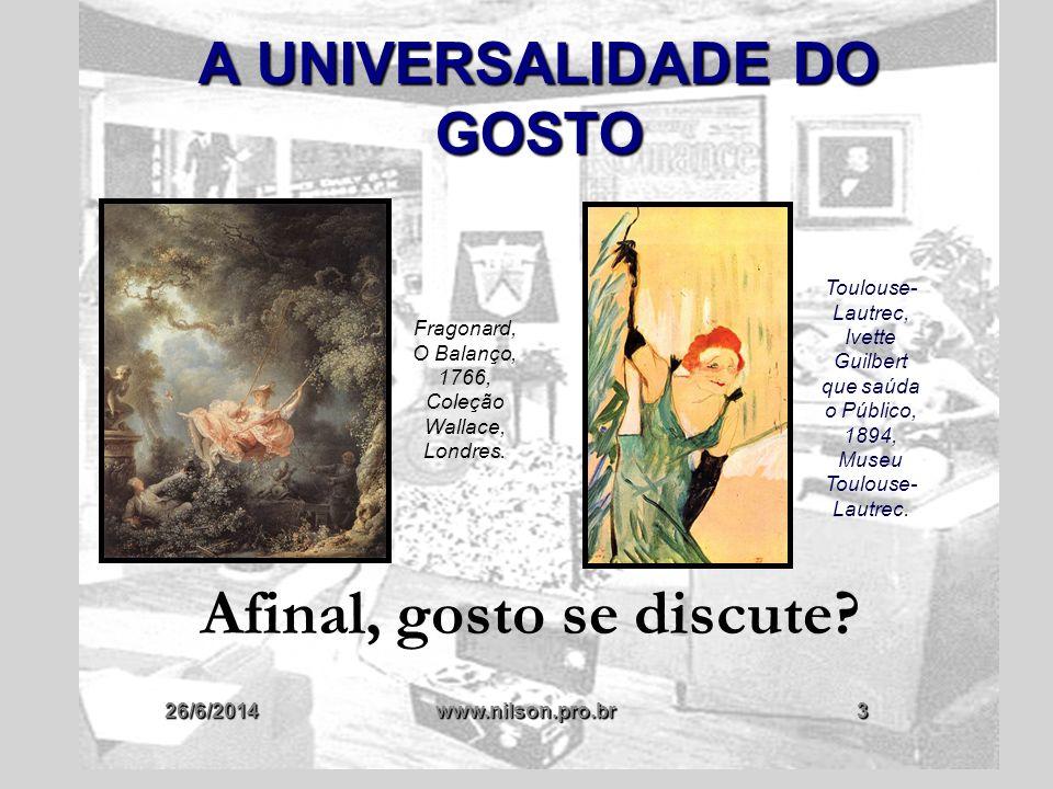 26/6/2014www.nilson.pro.br24 O JUÍZO DE GOSTO NA FILOSOFIA  ALGUNS FILÓSOFOS DISCUTIRAM A POSSIBILIDADE DA UNIVERSALIZAÇÃO DO GOSTO  NÃO NO SENTIDO DE IMPOR UM PADRÃO DE GOSTO PARA AS SOCIEDADES DE QUE FAZIAM PARTE