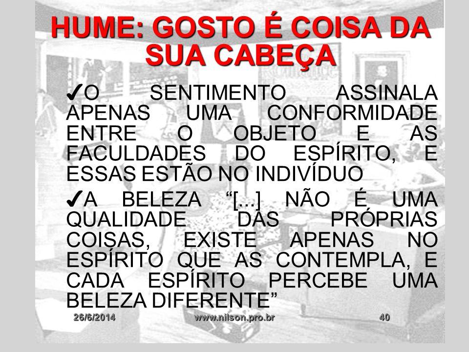 26/6/2014www.nilson.pro.br40 HUME: GOSTO É COISA DA SUA CABEÇA ✔ O SENTIMENTO ASSINALA APENAS UMA CONFORMIDADE ENTRE O OBJETO E AS FACULDADES DO ESPÍR