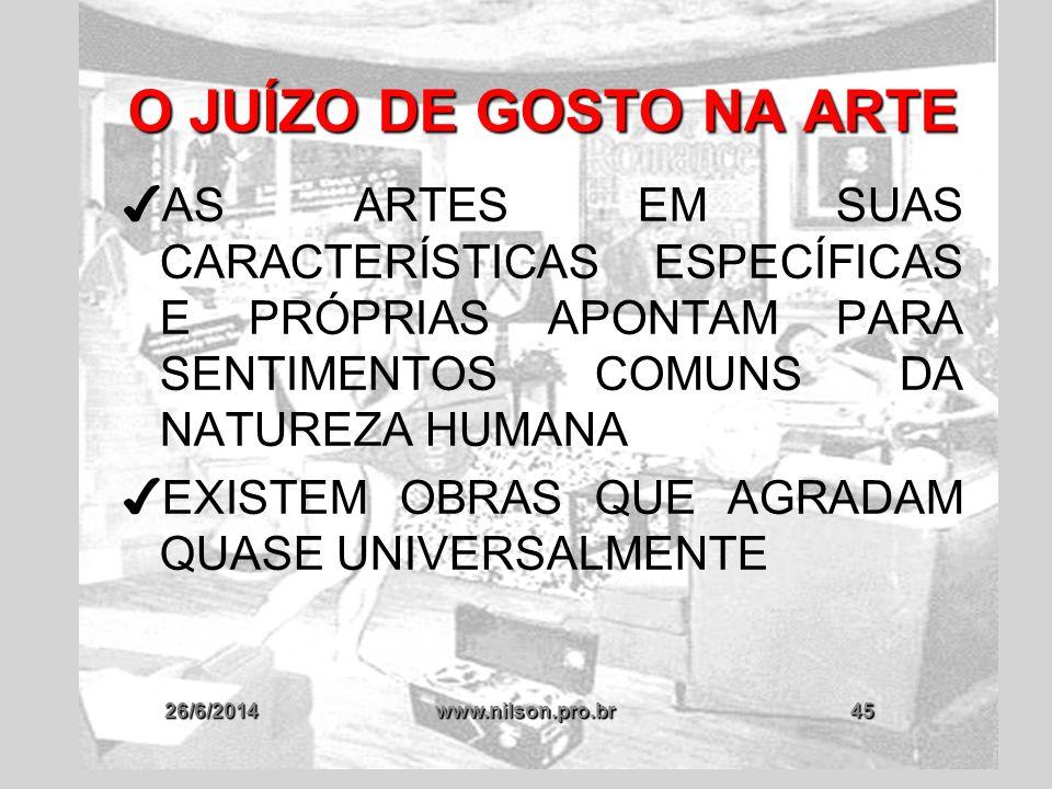 26/6/2014www.nilson.pro.br45 O JUÍZO DE GOSTO NA ARTE ✔ AS ARTES EM SUAS CARACTERÍSTICAS ESPECÍFICAS E PRÓPRIAS APONTAM PARA SENTIMENTOS COMUNS DA NAT