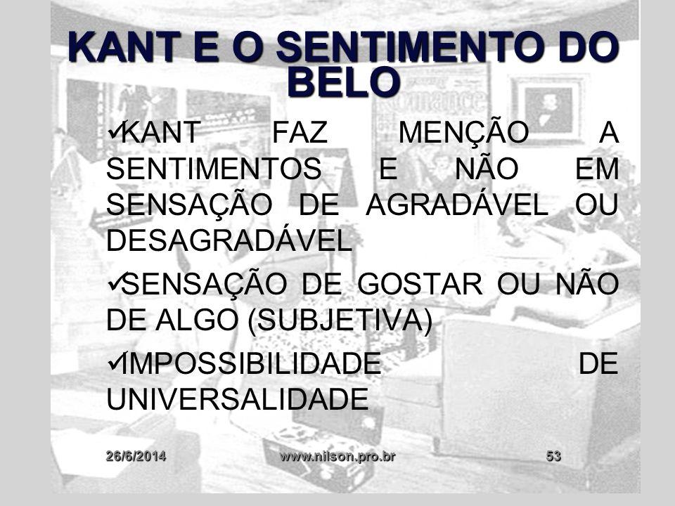 26/6/2014www.nilson.pro.br53 KANT E O SENTIMENTO DO BELO  KANT FAZ MENÇÃO A SENTIMENTOS E NÃO EM SENSAÇÃO DE AGRADÁVEL OU DESAGRADÁVEL  SENSAÇÃO DE