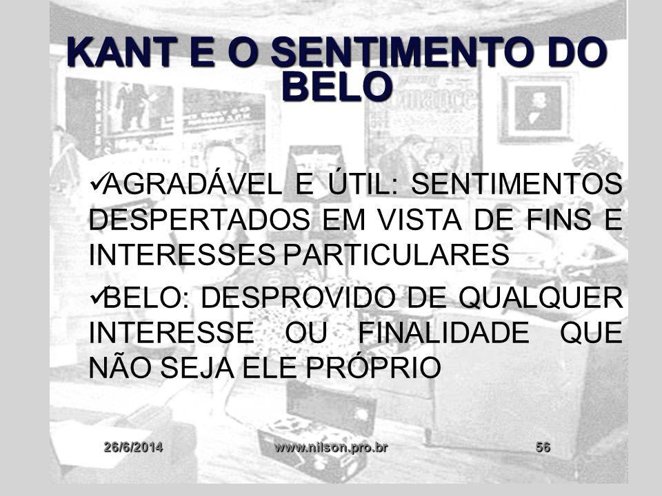 26/6/2014www.nilson.pro.br56 KANT E O SENTIMENTO DO BELO  AGRADÁVEL E ÚTIL: SENTIMENTOS DESPERTADOS EM VISTA DE FINS E INTERESSES PARTICULARES  BELO