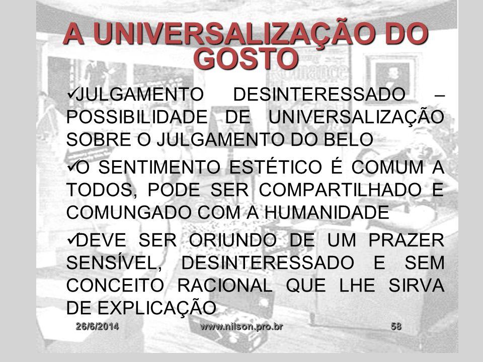26/6/2014www.nilson.pro.br58 A UNIVERSALIZAÇÃO DO GOSTO  JULGAMENTO DESINTERESSADO – POSSIBILIDADE DE UNIVERSALIZAÇÃO SOBRE O JULGAMENTO DO BELO  O