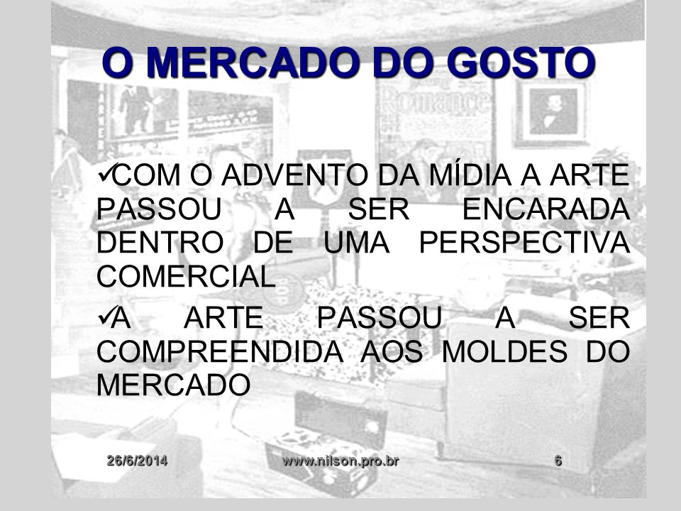 26/6/2014www.nilson.pro.br7 O MERCADO DO GOSTO  O MERCADO DETERMINA O QUE É BOM OU RUIM EM MATÉRIA DE ARTE  MERCADO: FORMADOR DE GOSTO