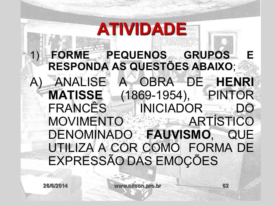 26/6/2014www.nilson.pro.br62 ATIVIDADE 1) FORME PEQUENOS GRUPOS E RESPONDA AS QUESTÕES ABAIXO; A) ANALISE A OBRA DE HENRI MATISSE (1869-1954), PINTOR