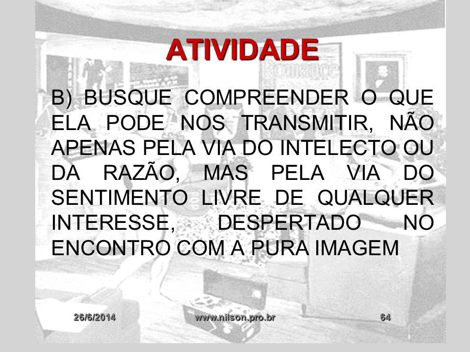 26/6/2014www.nilson.pro.br64 ATIVIDADE B) BUSQUE COMPREENDER O QUE ELA PODE NOS TRANSMITIR, NÃO APENAS PELA VIA DO INTELECTO OU DA RAZÃO, MAS PELA VIA