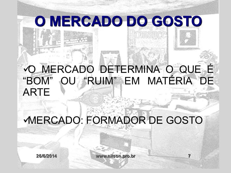 """26/6/2014www.nilson.pro.br7 O MERCADO DO GOSTO  O MERCADO DETERMINA O QUE É """"BOM"""" OU """"RUIM"""" EM MATÉRIA DE ARTE  MERCADO: FORMADOR DE GOSTO"""