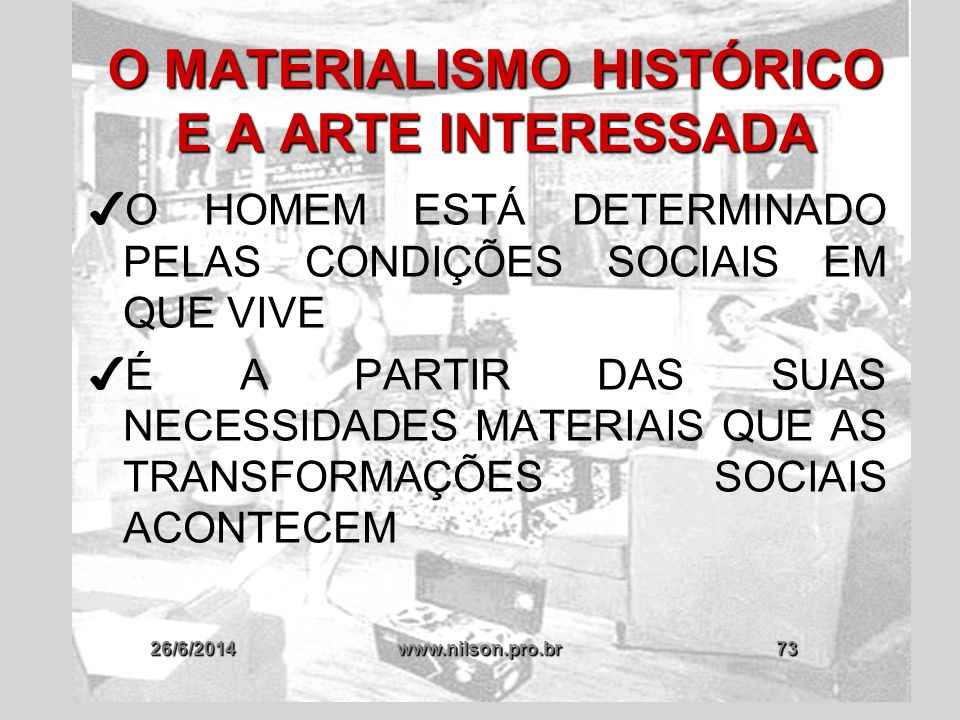 26/6/2014www.nilson.pro.br73 O MATERIALISMO HISTÓRICO E A ARTE INTERESSADA ✔ O HOMEM ESTÁ DETERMINADO PELAS CONDIÇÕES SOCIAIS EM QUE VIVE ✔ É A PARTIR