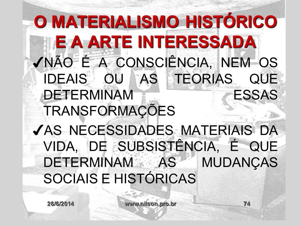 26/6/2014www.nilson.pro.br74 O MATERIALISMO HISTÓRICO E A ARTE INTERESSADA ✔ NÃO É A CONSCIÊNCIA, NEM OS IDEAIS OU AS TEORIAS QUE DETERMINAM ESSAS TRA