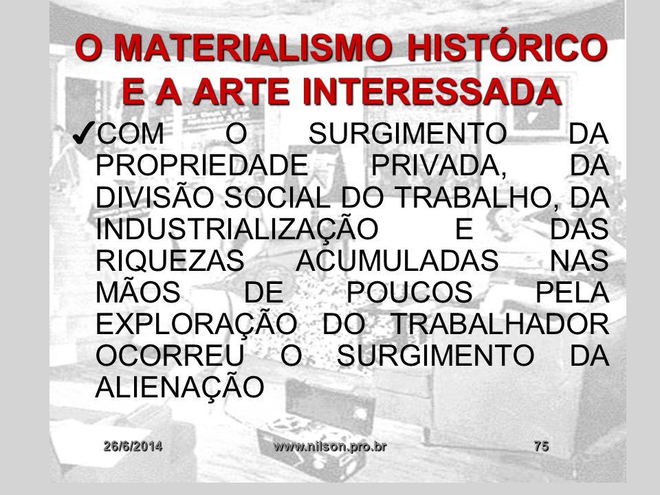 26/6/2014www.nilson.pro.br75 O MATERIALISMO HISTÓRICO E A ARTE INTERESSADA ✔ COM O SURGIMENTO DA PROPRIEDADE PRIVADA, DA DIVISÃO SOCIAL DO TRABALHO, D