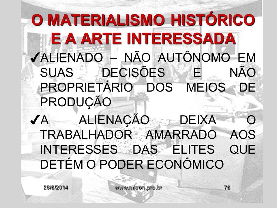 26/6/2014www.nilson.pro.br76 O MATERIALISMO HISTÓRICO E A ARTE INTERESSADA ✔ ALIENADO – NÃO AUTÔNOMO EM SUAS DECISÕES E NÃO PROPRIETÁRIO DOS MEIOS DE