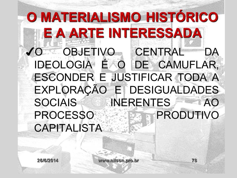 26/6/2014www.nilson.pro.br78 O MATERIALISMO HISTÓRICO E A ARTE INTERESSADA ✔ O OBJETIVO CENTRAL DA IDEOLOGIA É O DE CAMUFLAR, ESCONDER E JUSTIFICAR TO