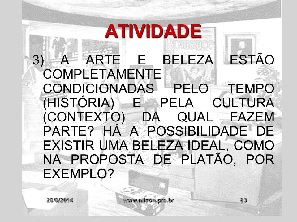 26/6/2014www.nilson.pro.br83 ATIVIDADE 3) A ARTE E BELEZA ESTÃO COMPLETAMENTE CONDICIONADAS PELO TEMPO (HISTÓRIA) E PELA CULTURA (CONTEXTO) DA QUAL FA