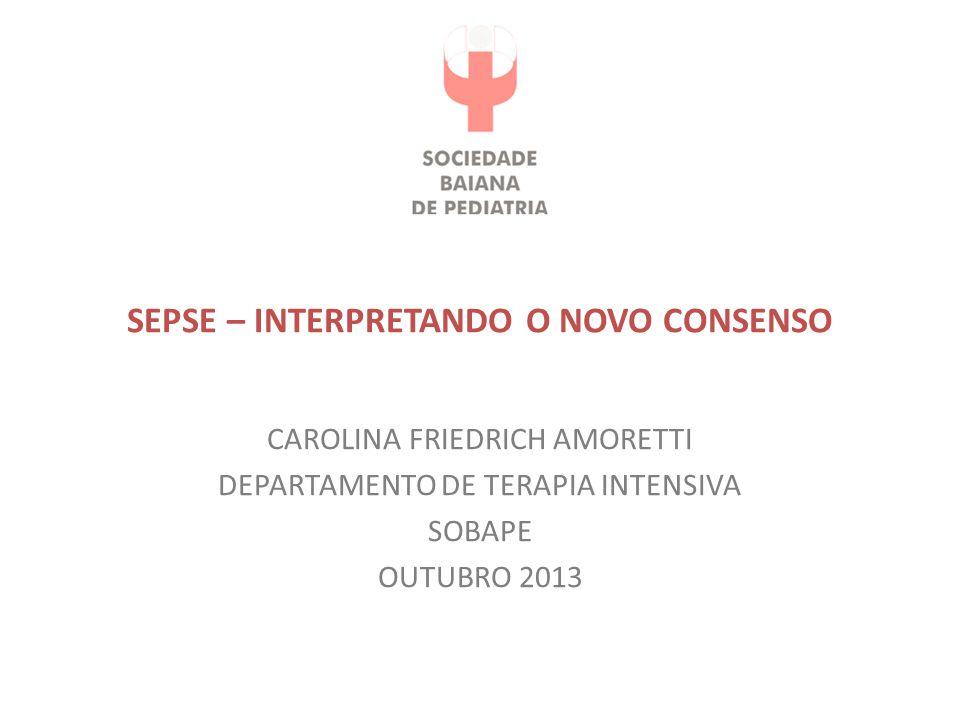 SEPSE – INTERPRETANDO O NOVO CONSENSO CAROLINA FRIEDRICH AMORETTI DEPARTAMENTO DE TERAPIA INTENSIVA SOBAPE OUTUBRO 2013