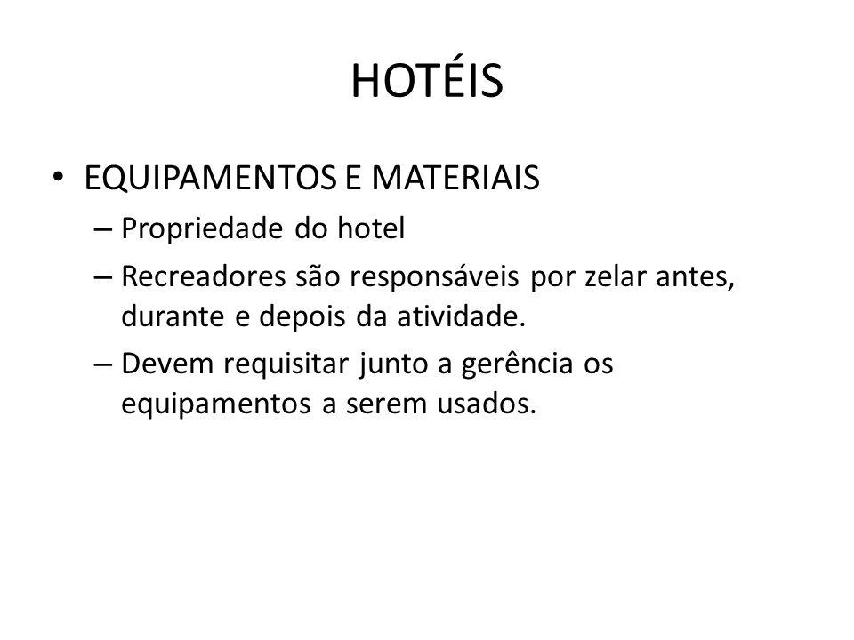 HOTÉIS • EQUIPAMENTOS E MATERIAIS – Propriedade do hotel – Recreadores são responsáveis por zelar antes, durante e depois da atividade. – Devem requis