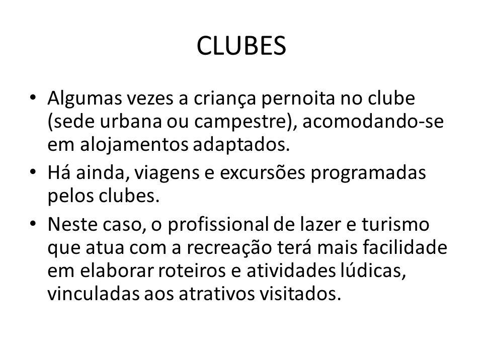 CLUBES • Algumas vezes a criança pernoita no clube (sede urbana ou campestre), acomodando-se em alojamentos adaptados. • Há ainda, viagens e excursões