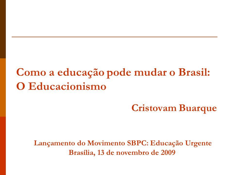 Como a educação pode mudar o Brasil: O Educacionismo Cristovam Buarque Lançamento do Movimento SBPC: Educação Urgente Brasília, 13 de novembro de 2009
