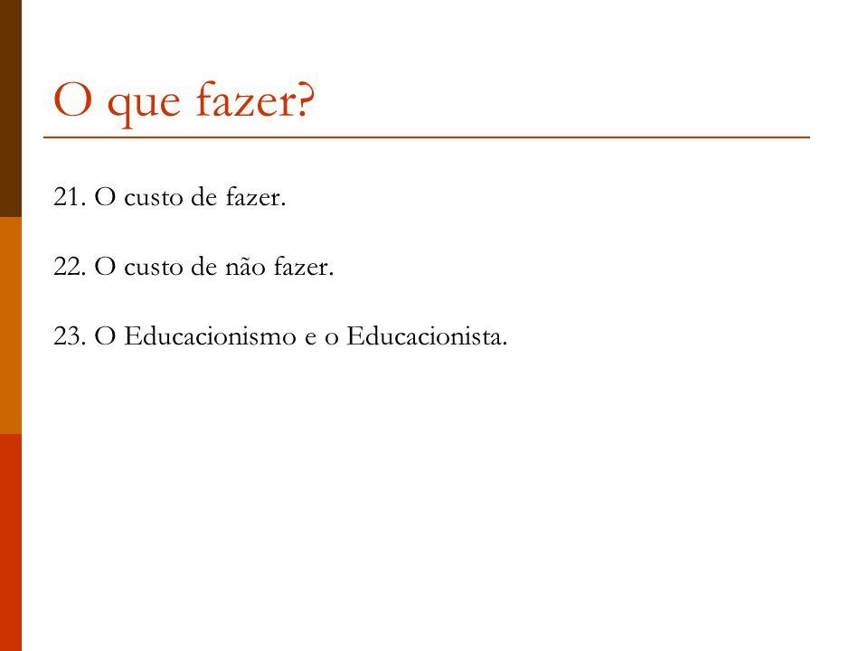 O que fazer? 21. O custo de fazer. 22. O custo de não fazer. 23. O Educacionismo e o Educacionista.