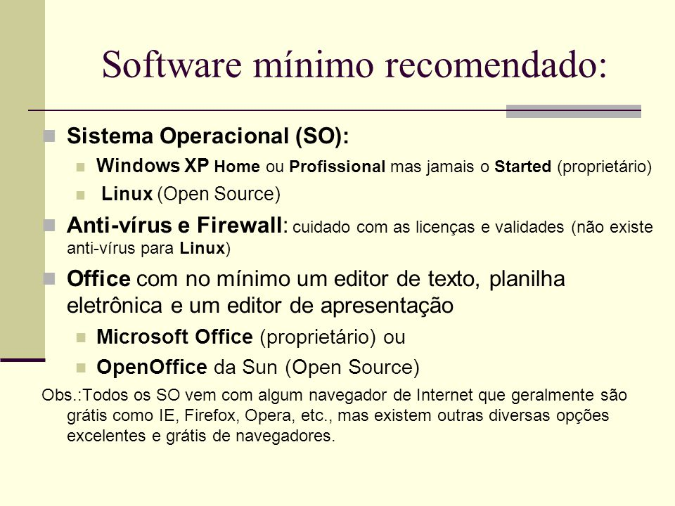 Software mínimo recomendado:  Sistema Operacional (SO):  Windows XP Home ou Profissional mas jamais o Started (proprietário)  Linux (Open Source) 