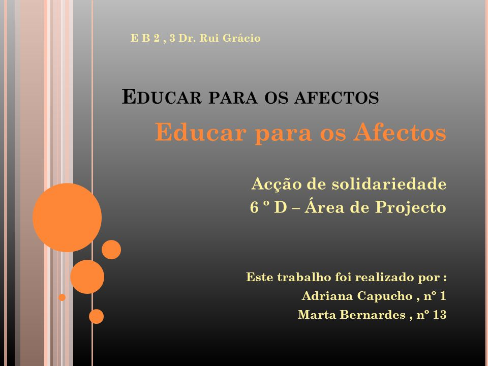 E DUCAR PARA OS AFECTOS E B 2, 3 Dr. Rui Grácio Educar para os Afectos Acção de solidariedade 6 º D – Área de Projecto Este trabalho foi realizado por