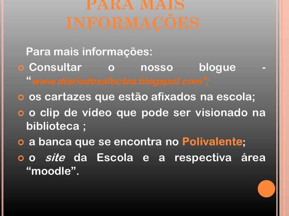PARA MAIS INFORMAÇÕES Para mais informações: Consultar o nosso blogue - www.diariodosafectos.blogspot.com ; os cartazes que estão afixados na escola; o clip de vídeo que pode ser visionado na biblioteca ; a banca que se encontra no Polivalente ; o site da Escola e a respectiva área moodle .