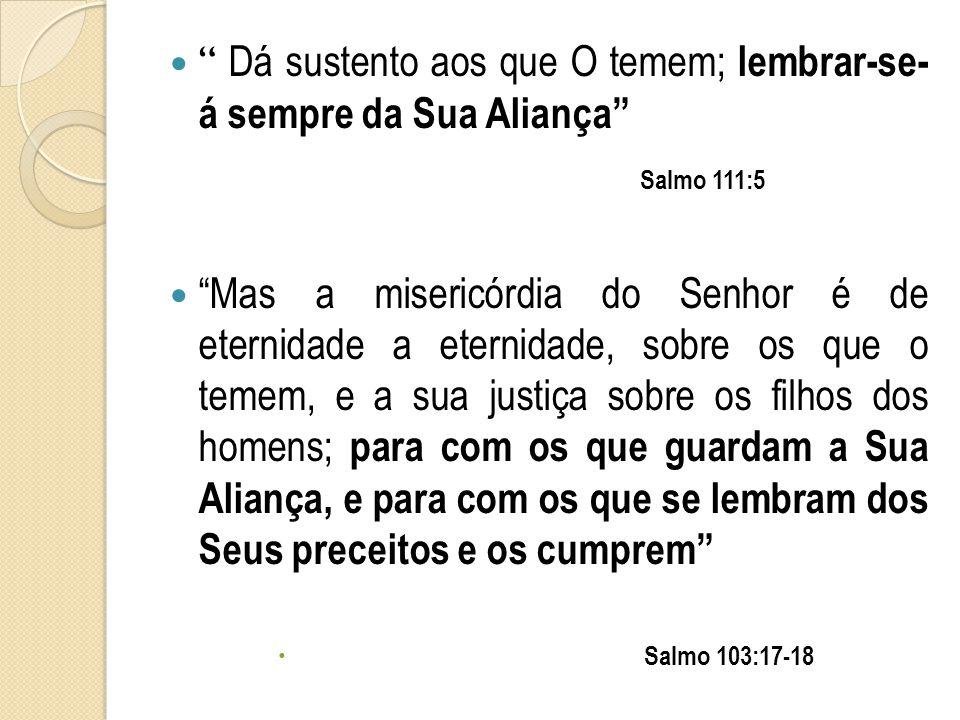  Dá sustento aos que O temem; lembrar-se- á sempre da Sua Aliança Salmo 111:5  Mas a misericórdia do Senhor é de eternidade a eternidade, sobre os que o temem, e a sua justiça sobre os filhos dos homens; para com os que guardam a Sua Aliança, e para com os que se lembram dos Seus preceitos e os cumprem  Salmo 103:17-18