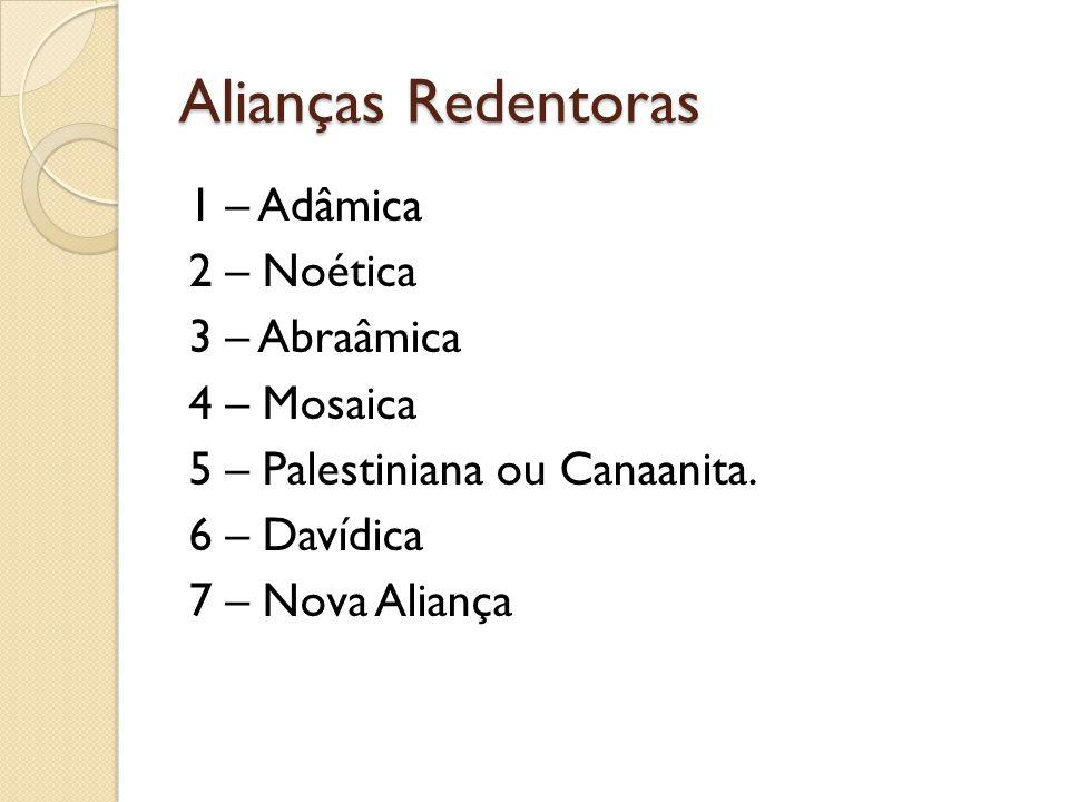 Alianças Redentoras 1 – Adâmica 2 – Noética 3 – Abraâmica 4 – Mosaica 5 – Palestiniana ou Canaanita.
