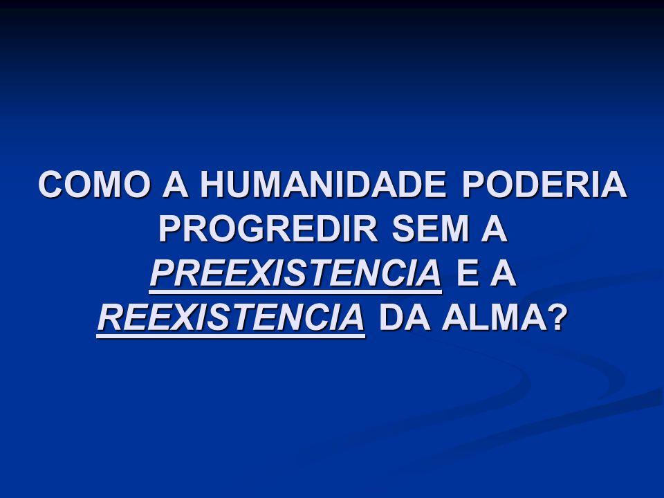 COMO A HUMANIDADE PODERIA PROGREDIR SEM A PREEXISTENCIA E A REEXISTENCIA DA ALMA?