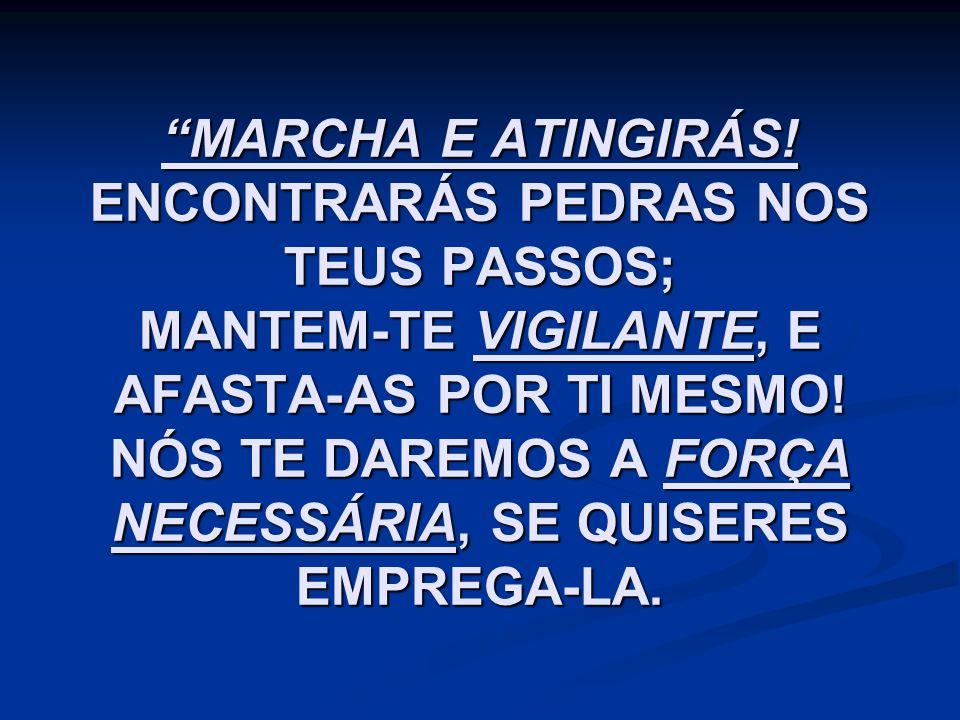 """""""MARCHA E ATINGIRÁS! ENCONTRARÁS PEDRAS NOS TEUS PASSOS; MANTEM-TE VIGILANTE, E AFASTA-AS POR TI MESMO! NÓS TE DAREMOS A FORÇA NECESSÁRIA, SE QUISERES"""