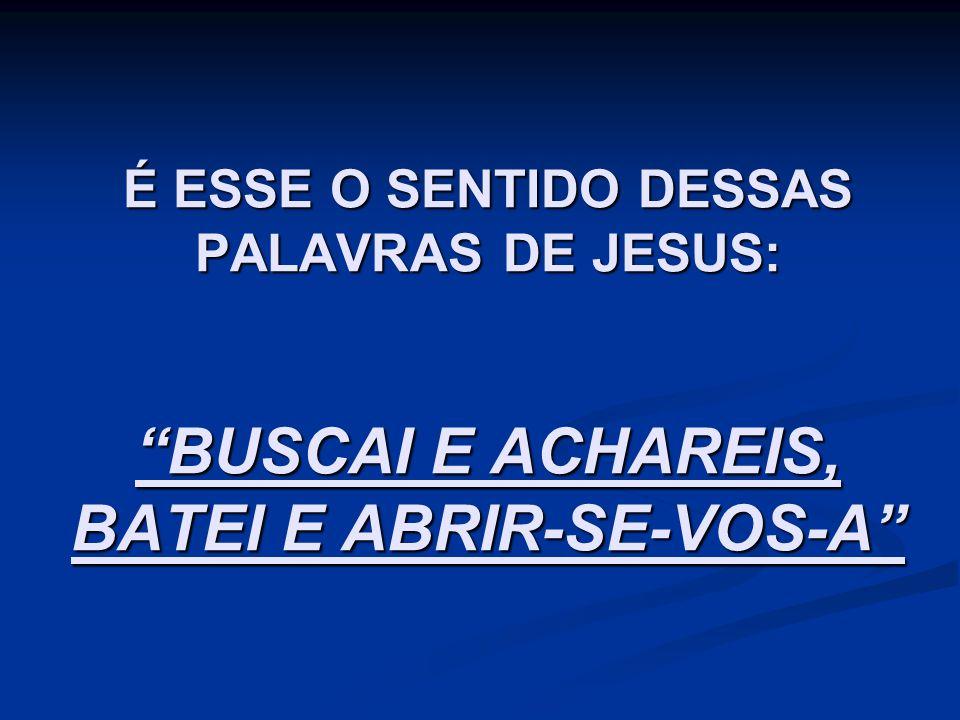 """É ESSE O SENTIDO DESSAS PALAVRAS DE JESUS: """"BUSCAI E ACHAREIS, BATEI E ABRIR-SE-VOS-A"""""""
